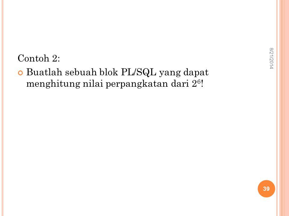 Contoh 2: Buatlah sebuah blok PL/SQL yang dapat menghitung nilai perpangkatan dari 2 6 ! 39 8/21/2014