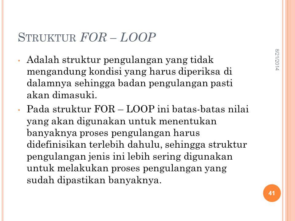 S TRUKTUR FOR – LOOP Adalah struktur pengulangan yang tidak mengandung kondisi yang harus diperiksa di dalamnya sehingga badan pengulangan pasti akan