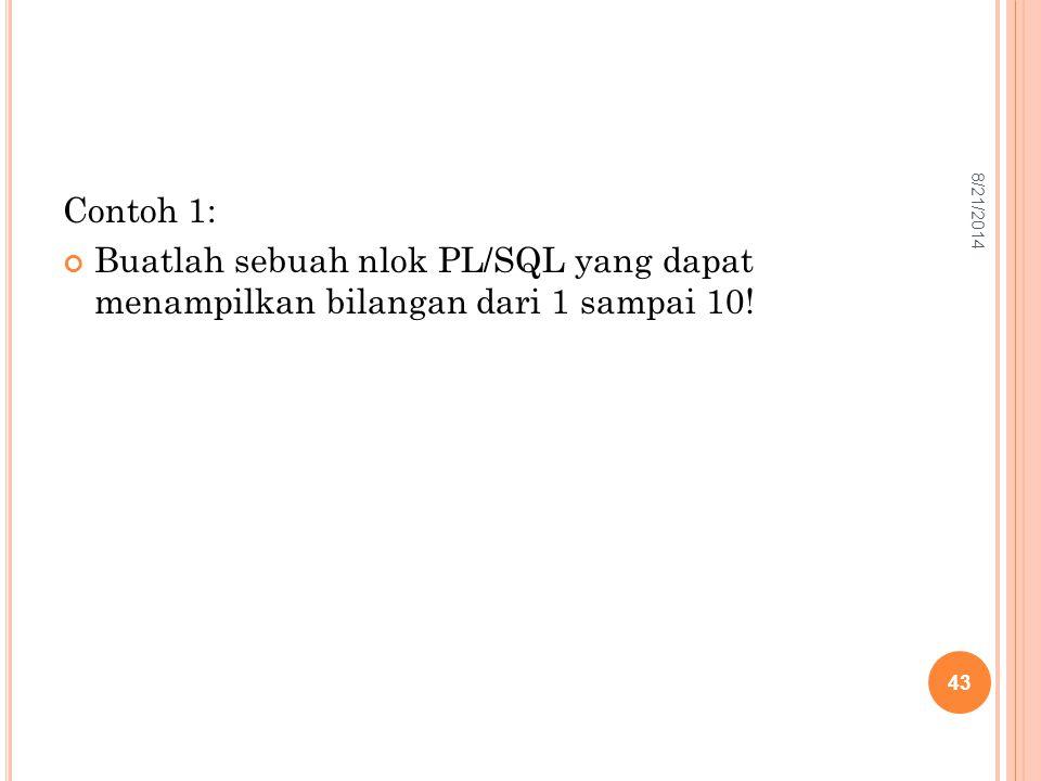 Contoh 1: Buatlah sebuah nlok PL/SQL yang dapat menampilkan bilangan dari 1 sampai 10! 43 8/21/2014