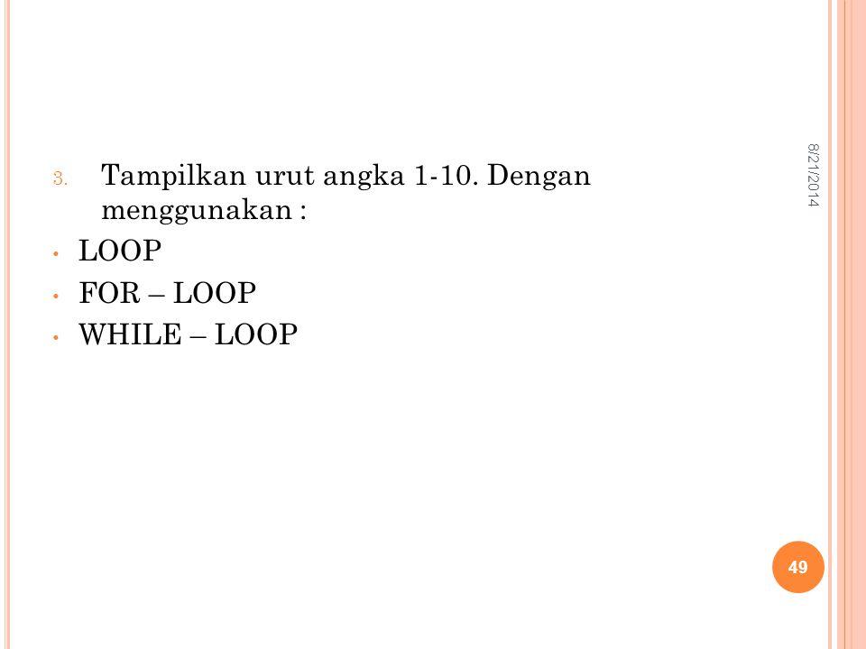3. Tampilkan urut angka 1-10. Dengan menggunakan : LOOP FOR – LOOP WHILE – LOOP 49 8/21/2014