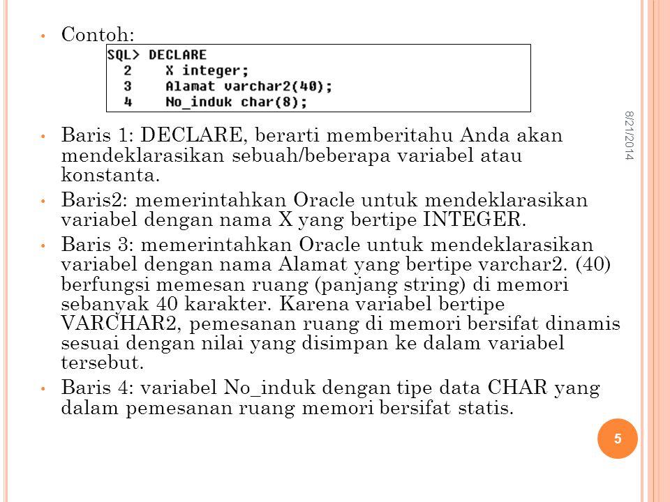 Contoh: Baris 1: DECLARE, berarti memberitahu Anda akan mendeklarasikan sebuah/beberapa variabel atau konstanta. Baris2: memerintahkan Oracle untuk me