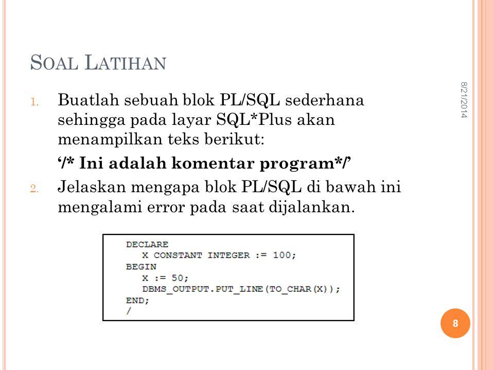 S OAL L ATIHAN 1. Buatlah sebuah blok PL/SQL sederhana sehingga pada layar SQL*Plus akan menampilkan teks berikut: '/* Ini adalah komentar program*/'