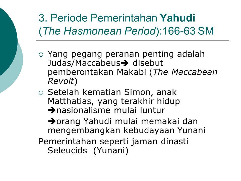 3. Periode Pemerintahan Yahudi (The Hasmonean Period):166-63 SM  Yang pegang peranan penting adalah Judas/Maccabeus  disebut pemberontakan Makabi (T