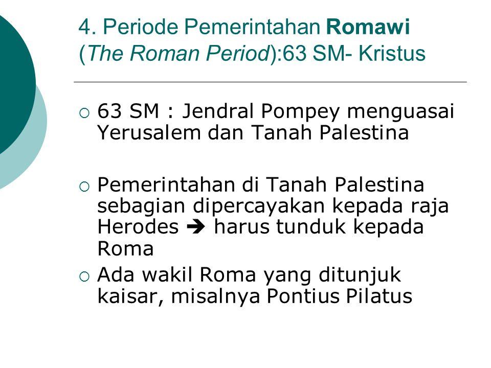 4. Periode Pemerintahan Romawi (The Roman Period):63 SM- Kristus  63 SM : Jendral Pompey menguasai Yerusalem dan Tanah Palestina  Pemerintahan di Ta