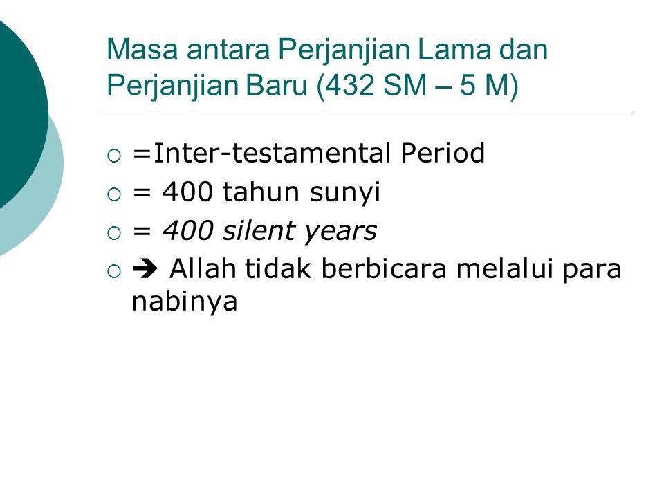 Masa antara Perjanjian Lama dan Perjanjian Baru (432 SM – 5 M)  =Inter-testamental Period  = 400 tahun sunyi  = 400 silent years   Allah tidak be