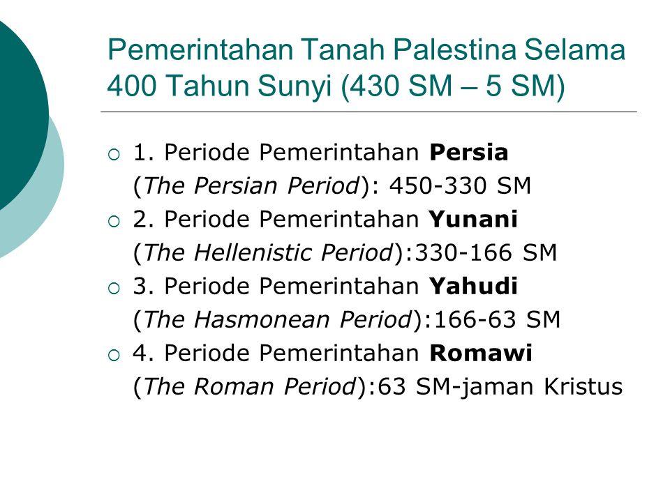 Pemerintahan Tanah Palestina Selama 400 Tahun Sunyi (430 SM – 5 SM)  1. Periode Pemerintahan Persia (The Persian Period): 450-330 SM  2. Periode Pem