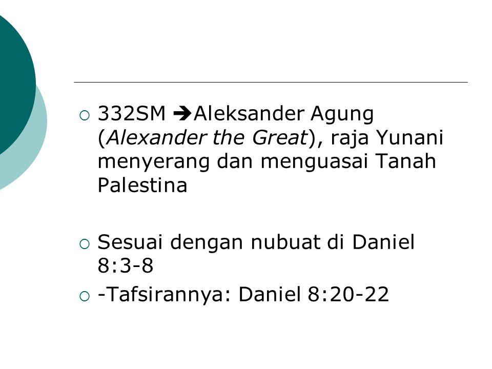  332SM  Aleksander Agung (Alexander the Great), raja Yunani menyerang dan menguasai Tanah Palestina  Sesuai dengan nubuat di Daniel 8:3-8  -Tafsir