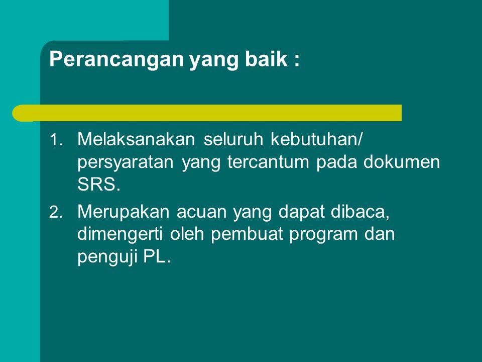 Perancangan yang baik : 1. Melaksanakan seluruh kebutuhan/ persyaratan yang tercantum pada dokumen SRS. 2. Merupakan acuan yang dapat dibaca, dimenger