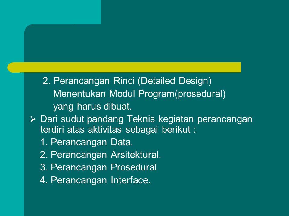 2. Perancangan Rinci (Detailed Design) Menentukan Modul Program(prosedural) yang harus dibuat.  Dari sudut pandang Teknis kegiatan perancangan terdir