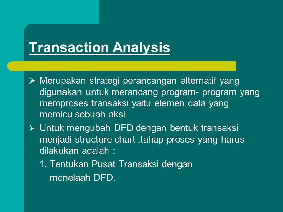 Transaction Analysis  Merupakan strategi perancangan alternatif yang digunakan untuk merancang program- program yang memproses transaksi yaitu elemen data yang memicu sebuah aksi.