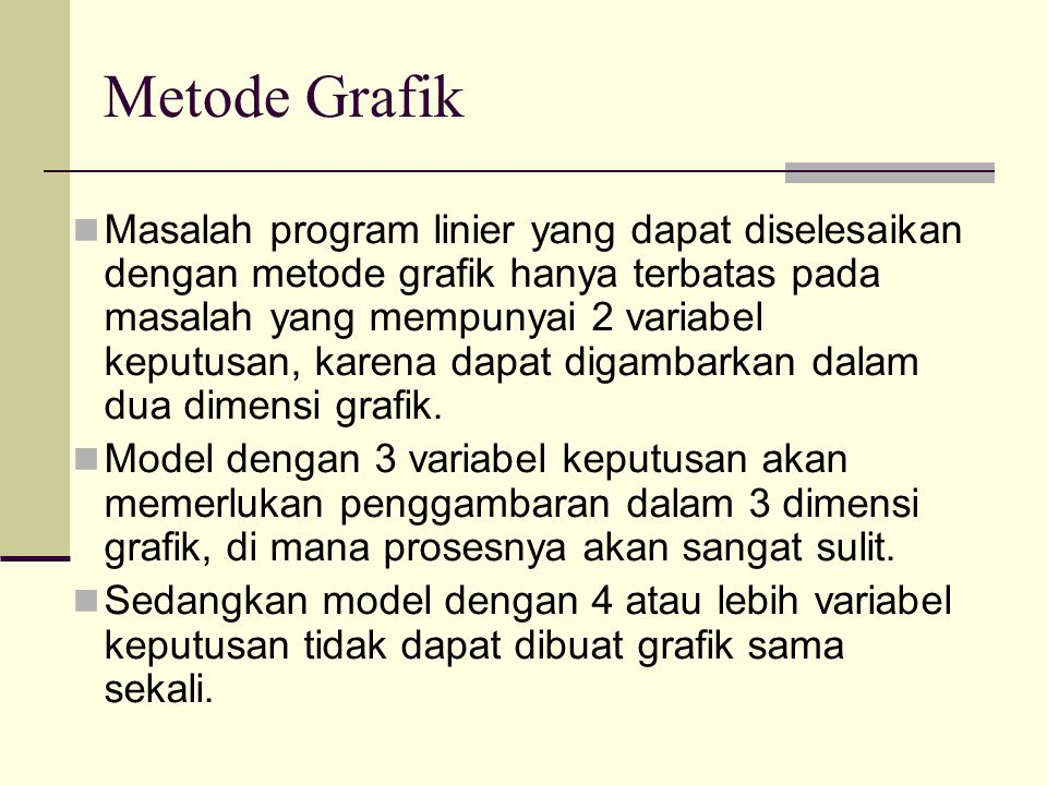 Metode Grafik Masalah program linier yang dapat diselesaikan dengan metode grafik hanya terbatas pada masalah yang mempunyai 2 variabel keputusan, kar