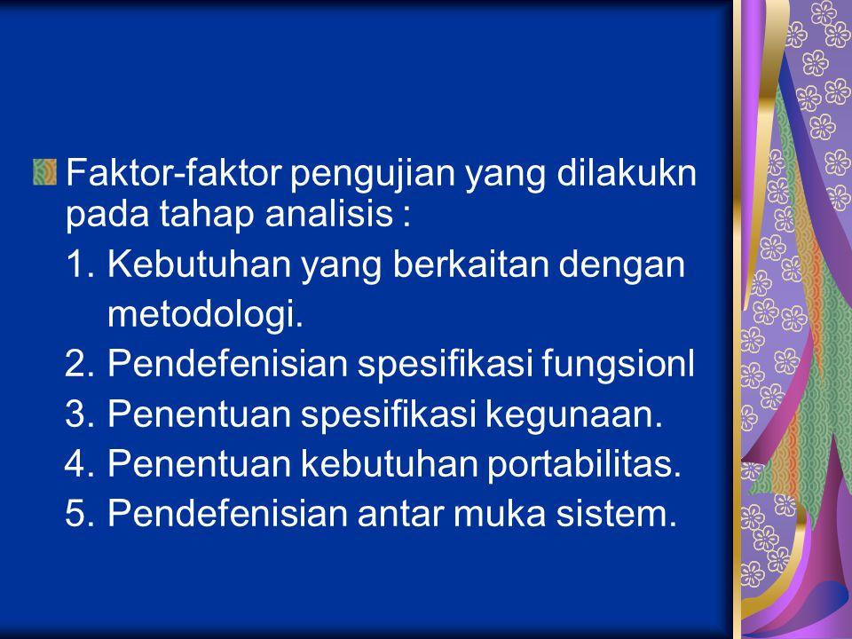 Faktor-faktor pengujian yang dilakukn pada tahap analisis : 1. Kebutuhan yang berkaitan dengan metodologi. 2. Pendefenisian spesifikasi fungsionl 3. P