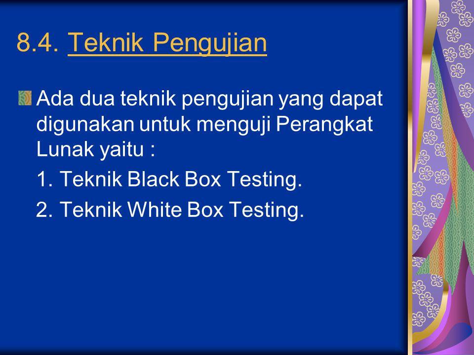 8.4. Teknik Pengujian Ada dua teknik pengujian yang dapat digunakan untuk menguji Perangkat Lunak yaitu : 1. Teknik Black Box Testing. 2. Teknik White