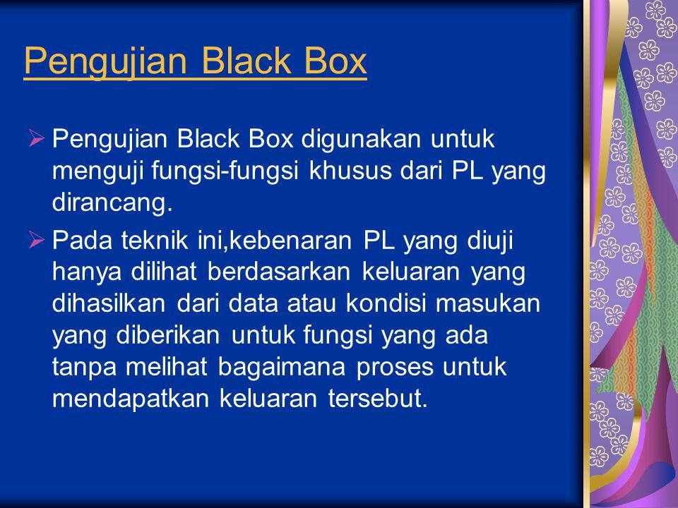Pengujian Black Box  Pengujian Black Box digunakan untuk menguji fungsi-fungsi khusus dari PL yang dirancang.  Pada teknik ini,kebenaran PL yang diu