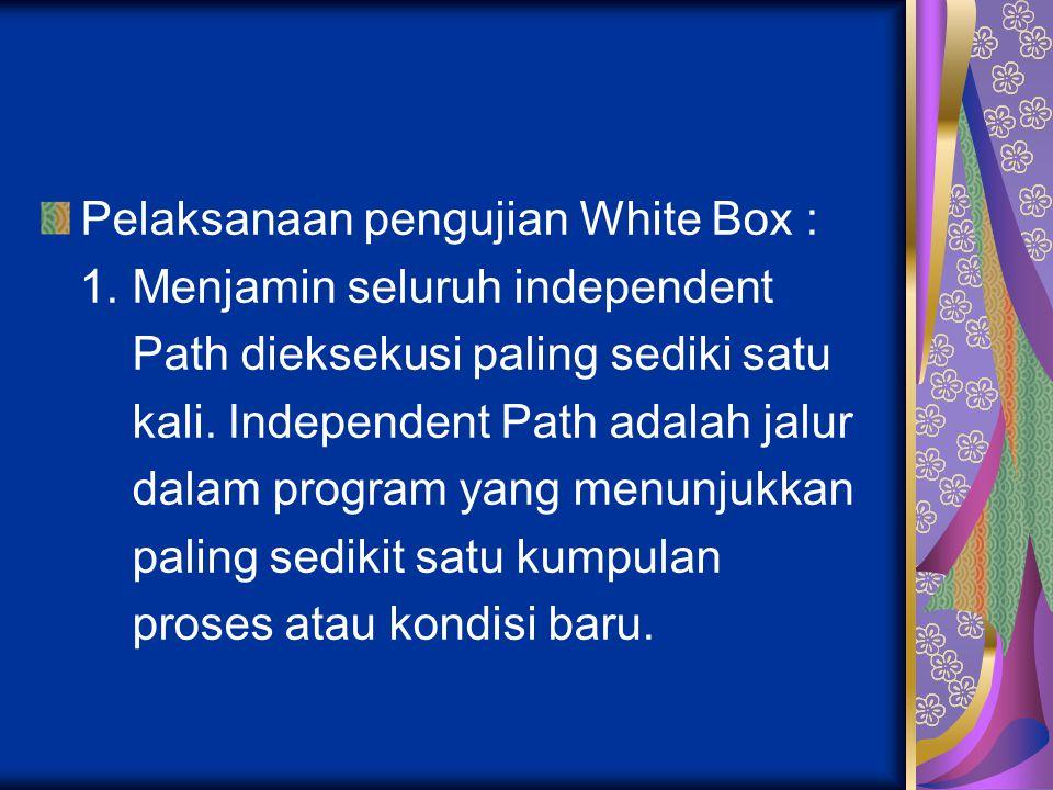 Pelaksanaan pengujian White Box : 1. Menjamin seluruh independent Path dieksekusi paling sediki satu kali. Independent Path adalah jalur dalam program