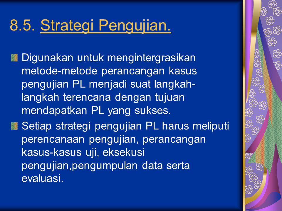 8.5. Strategi Pengujian. Digunakan untuk mengintergrasikan metode-metode perancangan kasus pengujian PL menjadi suat langkah- langkah terencana dengan