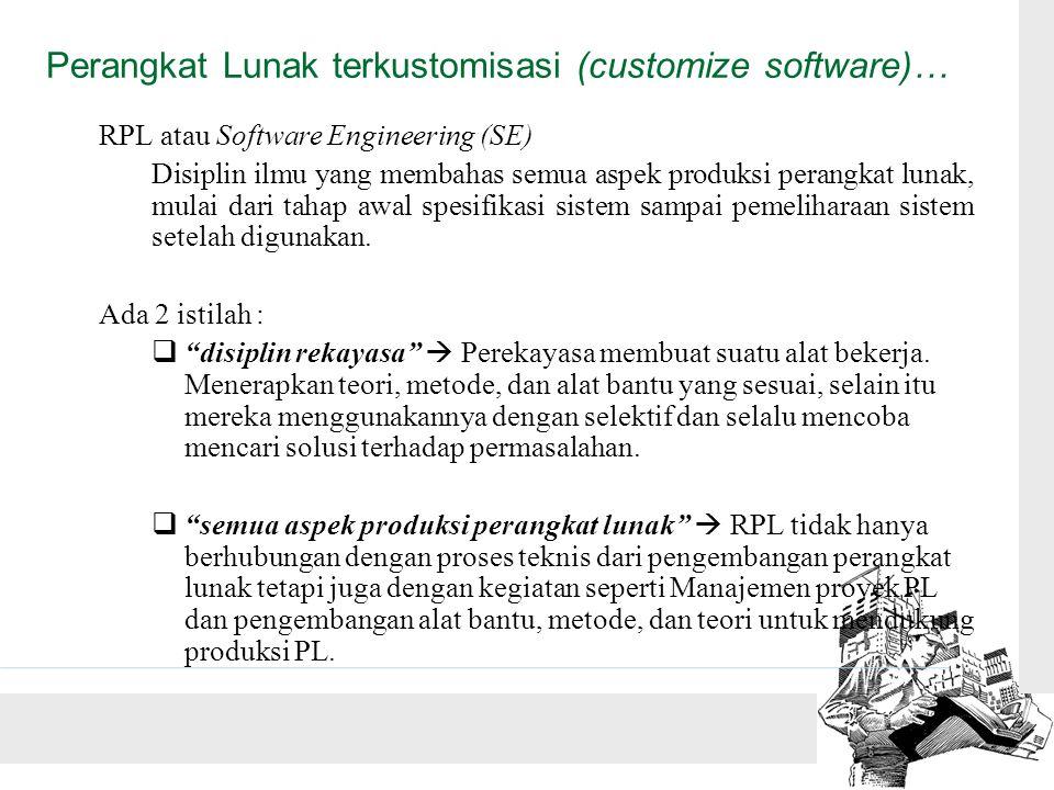 Perangkat Lunak terkustomisasi (customize software)… RPL atau Software Engineering (SE) Disiplin ilmu yang membahas semua aspek produksi perangkat lunak, mulai dari tahap awal spesifikasi sistem sampai pemeliharaan sistem setelah digunakan.