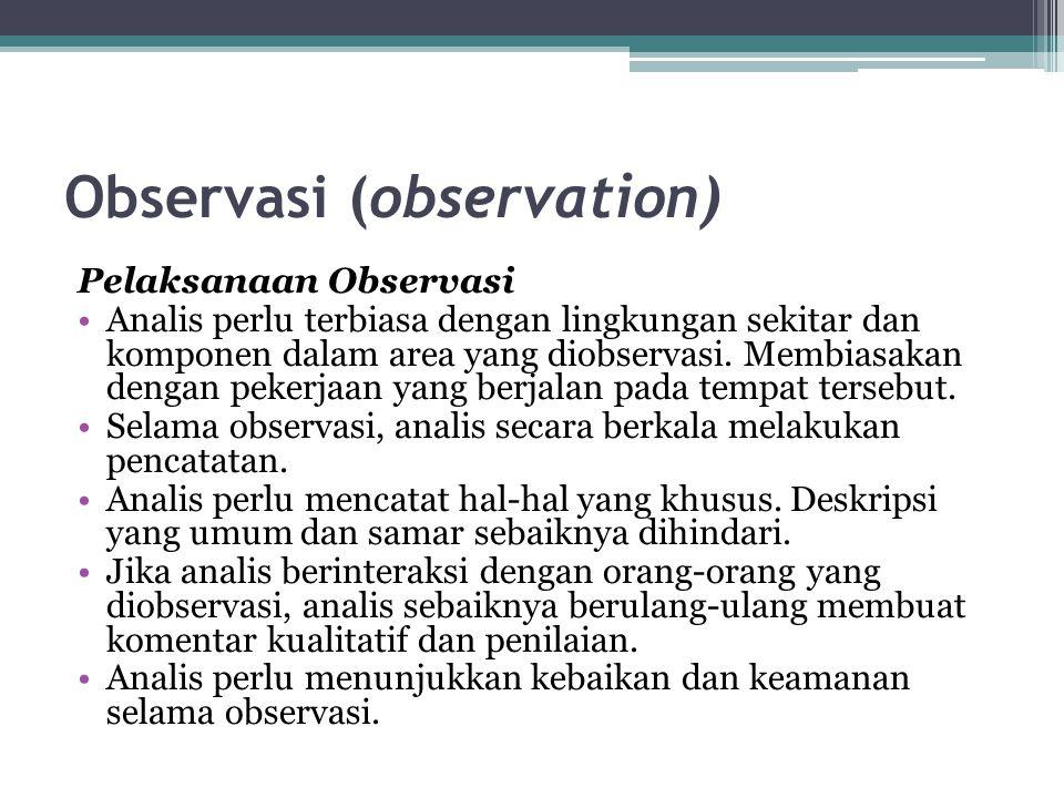 Observasi (observation) Pelaksanaan Observasi Analis perlu terbiasa dengan lingkungan sekitar dan komponen dalam area yang diobservasi. Membiasakan de