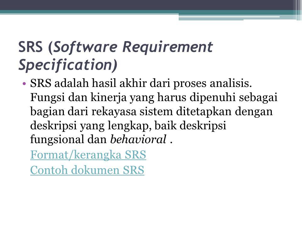 SRS (Software Requirement Specification) SRS adalah hasil akhir dari proses analisis. Fungsi dan kinerja yang harus dipenuhi sebagai bagian dari rekay