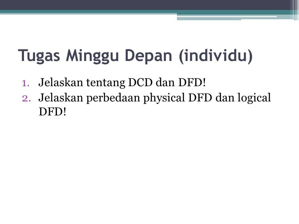 Tugas Minggu Depan (individu) 1.Jelaskan tentang DCD dan DFD! 2.Jelaskan perbedaan physical DFD dan logical DFD!