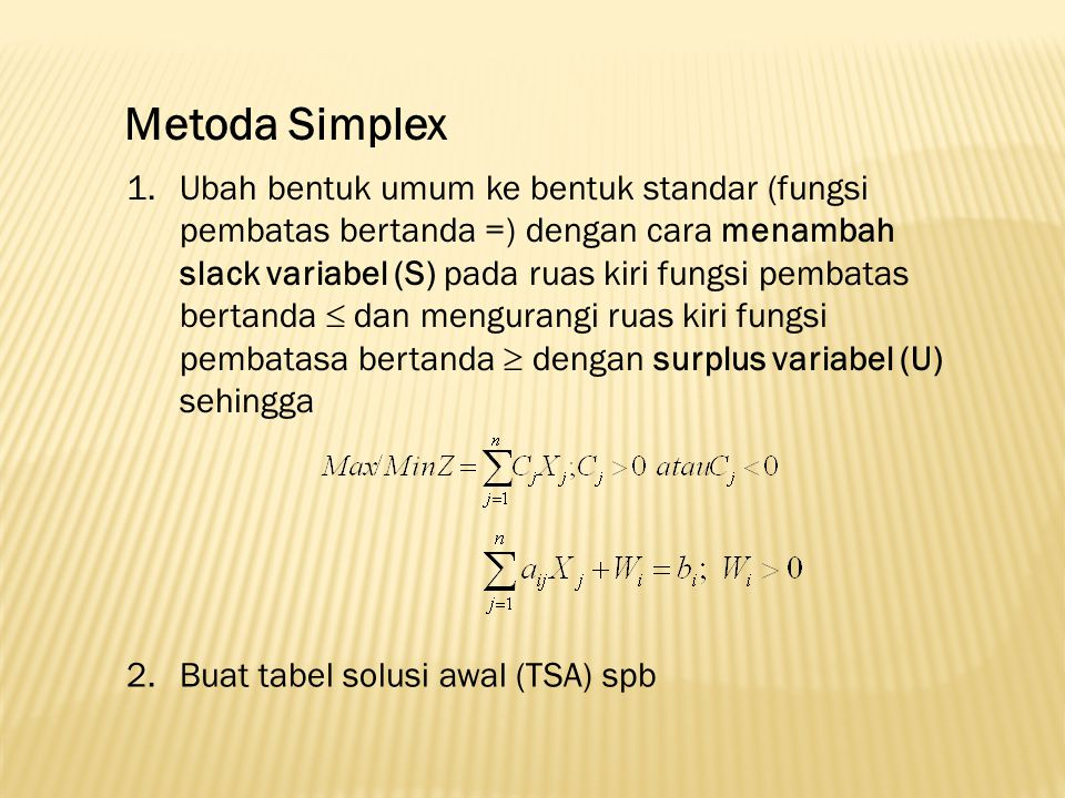 Tabel Solusi Awal (TSA) Basis Non Basic Variabel (nbv)Basic Variabel (bv) Ruas Kanan X1X1 XjXj XnXn W1W1 …WjWj …WmWm ZC1C1 CjCj CnCn 000 0 W1W1 a 11 …a 1j …a 1n 1…0…0b1b1 : :::::::::: WjWj a i1 …a ij …a in 0…1…0bibi : :::::::::: WmWm a m1 …a mj …a mn 0…0…1bmbm 3.Melakukan iterasi Simplex Pilih entering variabel, yaitu nbv dengan Cj paling negatif (mak) atau Cj paling positif (min).