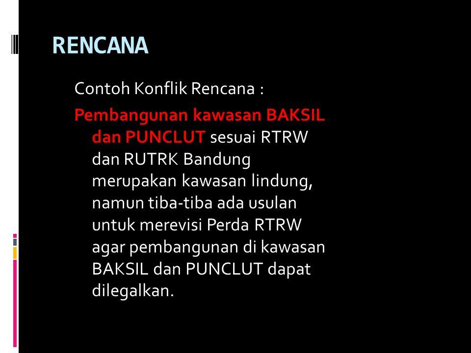 RENCANA Contoh Konflik Rencana : Pembangunan kawasan BAKSIL dan PUNCLUT sesuai RTRW dan RUTRK Bandung merupakan kawasan lindung, namun tiba-tiba ada usulan untuk merevisi Perda RTRW agar pembangunan di kawasan BAKSIL dan PUNCLUT dapat dilegalkan.