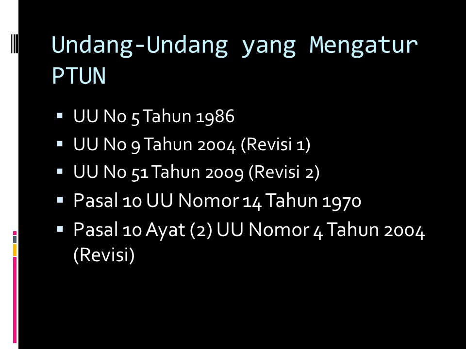 Undang-Undang yang Mengatur PTUN  UU No 5 Tahun 1986  UU No 9 Tahun 2004 (Revisi 1)  UU No 51 Tahun 2009 (Revisi 2)  Pasal 10 UU Nomor 14 Tahun 1970  Pasal 10 Ayat (2) UU Nomor 4 Tahun 2004 (Revisi)