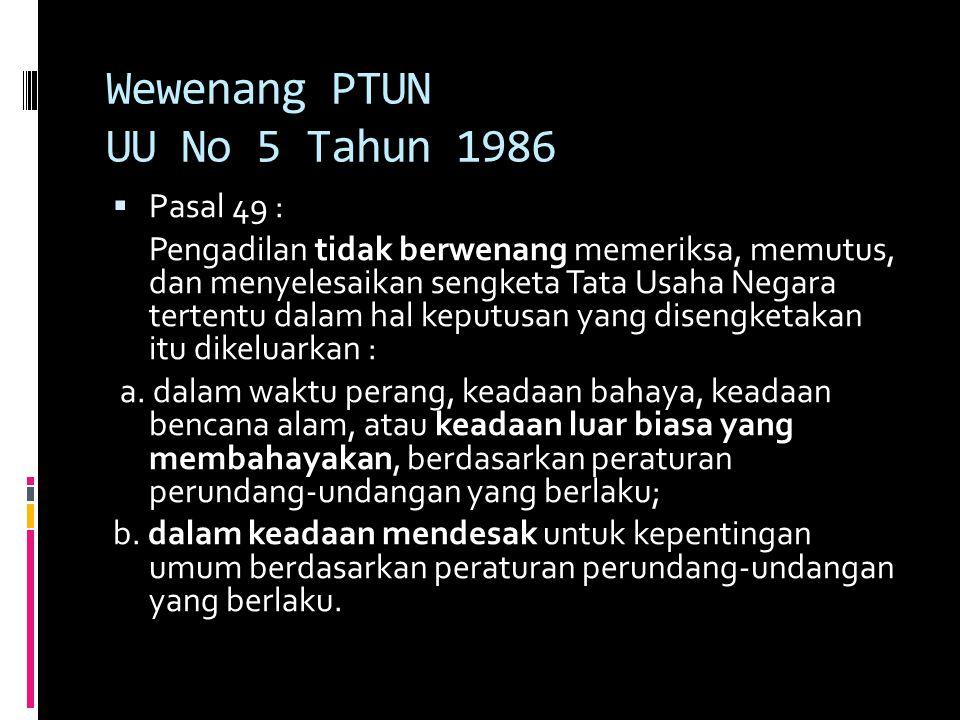 Wewenang PTUN UU No 5 Tahun 1986  Pasal 49 : Pengadilan tidak berwenang memeriksa, memutus, dan menyelesaikan sengketa Tata Usaha Negara tertentu dalam hal keputusan yang disengketakan itu dikeluarkan : a.