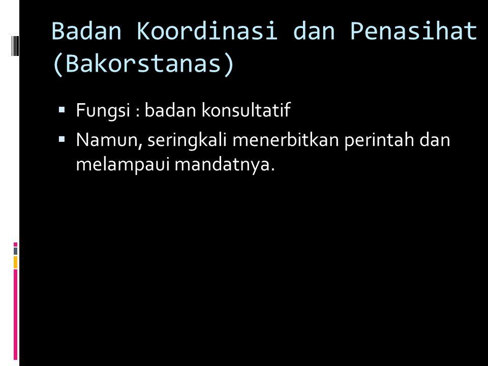 Badan Koordinasi dan Penasihat (Bakorstanas)  Fungsi : badan konsultatif  Namun, seringkali menerbitkan perintah dan melampaui mandatnya.