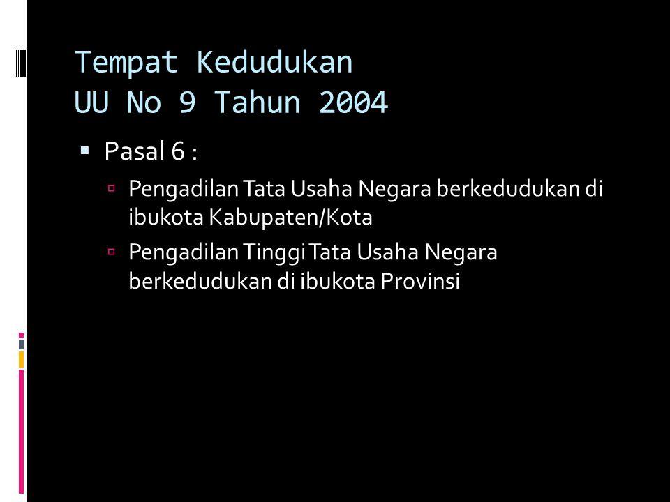 Tempat Kedudukan UU No 9 Tahun 2004  Pasal 6 :  Pengadilan Tata Usaha Negara berkedudukan di ibukota Kabupaten/Kota  Pengadilan Tinggi Tata Usaha Negara berkedudukan di ibukota Provinsi