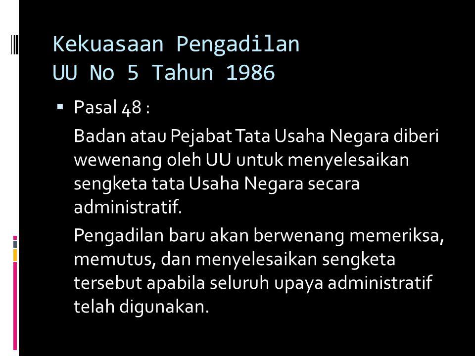 Kekuasaan Pengadilan UU No 5 Tahun 1986  Pasal 48 : Badan atau Pejabat Tata Usaha Negara diberi wewenang oleh UU untuk menyelesaikan sengketa tata Usaha Negara secara administratif.