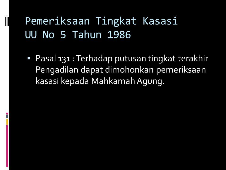 Pemeriksaan Tingkat Kasasi UU No 5 Tahun 1986  Pasal 131 : Terhadap putusan tingkat terakhir Pengadilan dapat dimohonkan pemeriksaan kasasi kepada Mahkamah Agung.