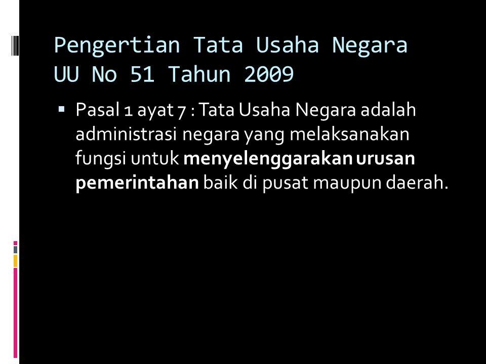Pengertian Tata Usaha Negara UU No 51 Tahun 2009  Pasal 1 ayat 7 : Tata Usaha Negara adalah administrasi negara yang melaksanakan fungsi untuk menyelenggarakan urusan pemerintahan baik di pusat maupun daerah.
