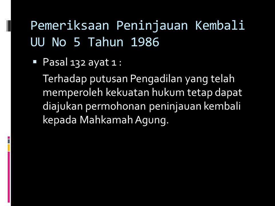 Pemeriksaan Peninjauan Kembali UU No 5 Tahun 1986  Pasal 132 ayat 1 : Terhadap putusan Pengadilan yang telah memperoleh kekuatan hukum tetap dapat diajukan permohonan peninjauan kembali kepada Mahkamah Agung.