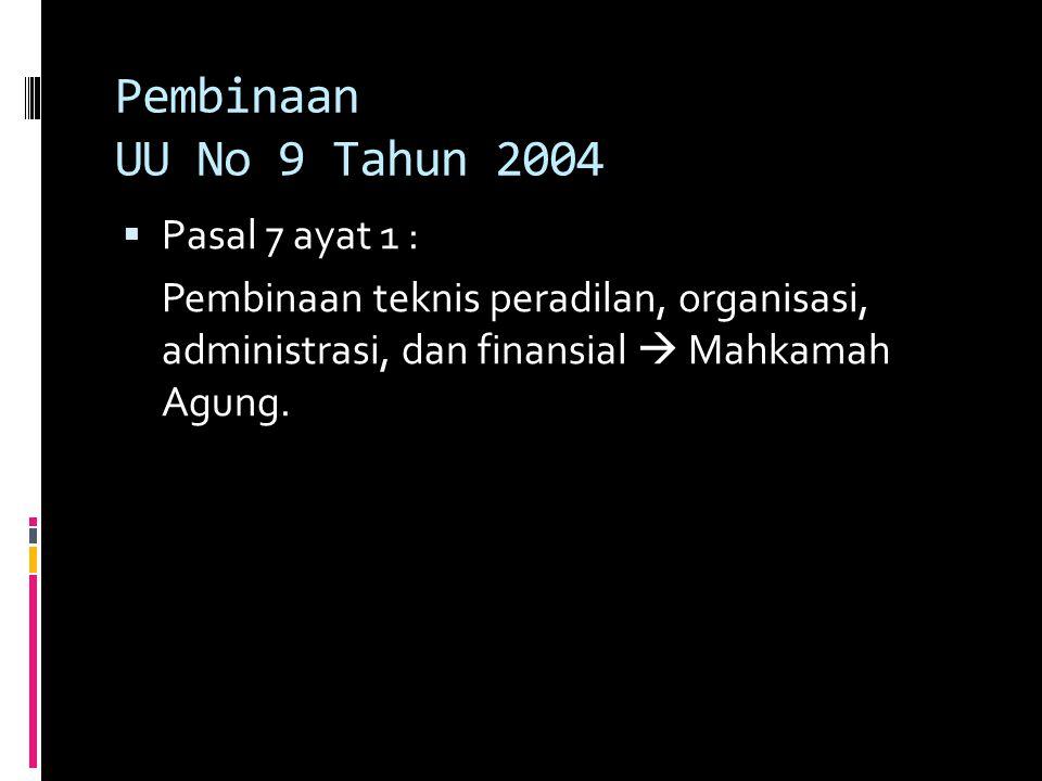 Pembinaan UU No 9 Tahun 2004  Pasal 7 ayat 1 : Pembinaan teknis peradilan, organisasi, administrasi, dan finansial  Mahkamah Agung.