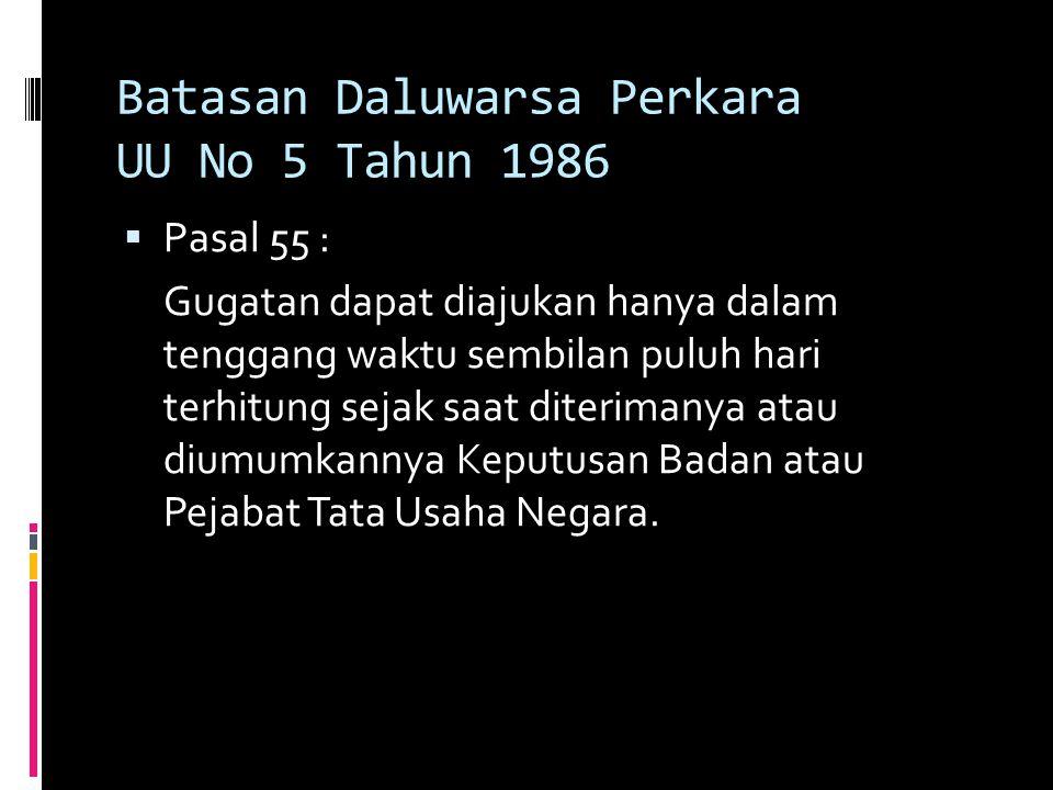 Batasan Daluwarsa Perkara UU No 5 Tahun 1986  Pasal 55 : Gugatan dapat diajukan hanya dalam tenggang waktu sembilan puluh hari terhitung sejak saat diterimanya atau diumumkannya Keputusan Badan atau Pejabat Tata Usaha Negara.