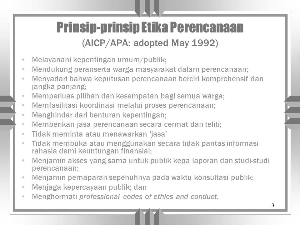 3 Prinsip-prinsip Etika Perencanaan (AICP/APA: adopted May 1992) Melayanani kepentingan umum/publik; Mendukung peranserta warga masyarakat dalam perencanaan; Menyadari bahwa keputusan perencanaan berciri komprehensif dan jangka panjang; Memperluas pilihan dan kesempatan bagi semua warga; Memfasilitasi koordinasi melalui proses perencanaan; Menghindar dari benturan kepentingan; Memberikan jasa perencanaan secara cermat dan teliti; Tidak meminta atau menawarkan 'jasa' Tidak membuka atau menggunakan secara tidak pantas informasi rahasia demi keuntungan finansial; Menjamin akses yang sama untuk publik kepa laporan dan studi-studi perencanaan; Menjamin pemaparan sepenuhnya pada waktu konsultasi publik; Menjaga kepercayaan publik; dan Menghormati professional codes of ethics and conduct.