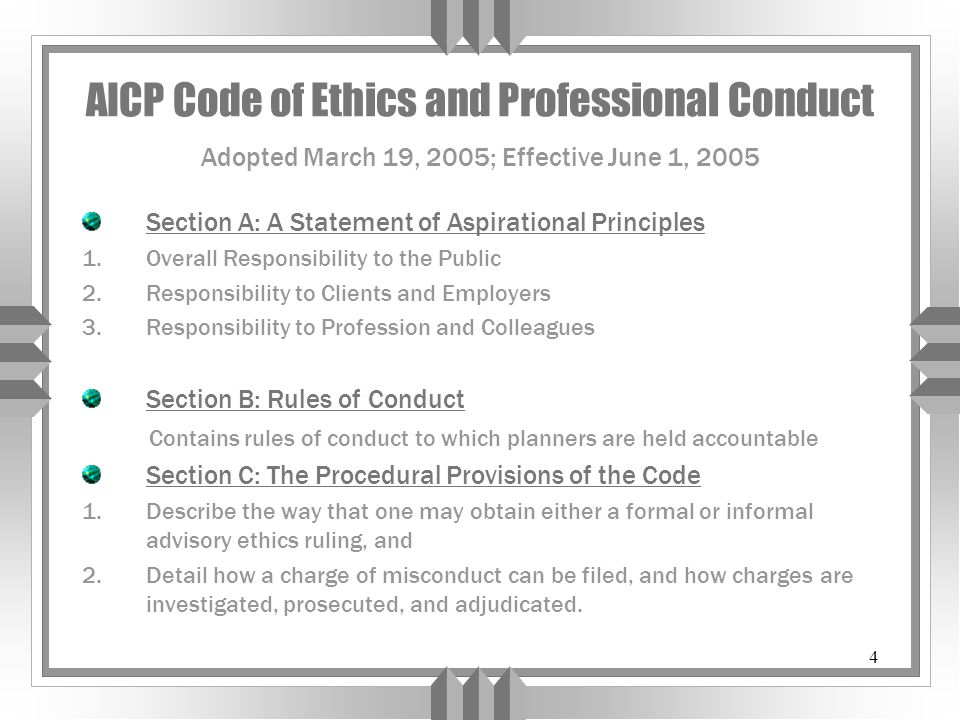 4 AICP Code of Ethics and Professional Conduct Adopted March 19, 2005; Effective June 1, 2005 Section A: A Statement of Aspirational Principles 1.Overall Responsibility to the Public 2.Responsibility to Clients and Employers 3.Responsibility to Profession and Colleagues Section B: Rules of Conduct Contains rules of conduct to which planners are held accountable Section C: The Procedural Provisions of the Code 1.Describe the way that one may obtain either a formal or informal advisory ethics ruling, and 2.Detail how a charge of misconduct can be filed, and how charges are investigated, prosecuted, and adjudicated.