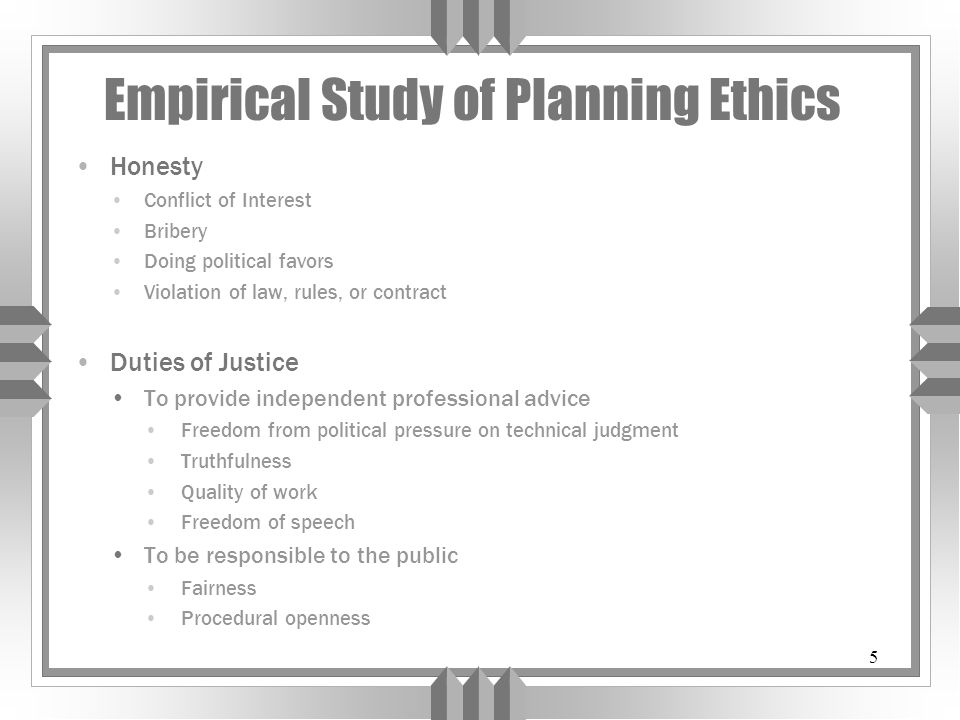 5 Empirical Study of Planning Ethics Honesty Conflict of Interest Bribery Doing political favors Violation of law, rules, or contract Duties of Justic
