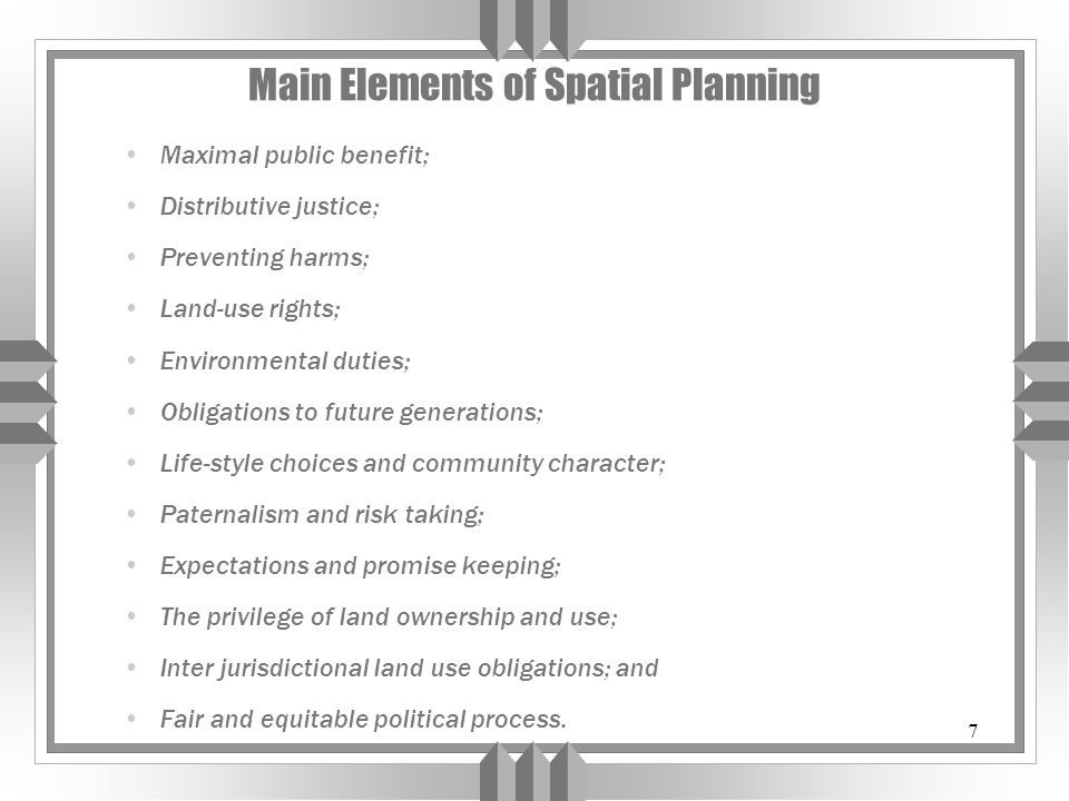 7 Main Elements of Spatial Planning Maximal public benefit; Distributive justice; Preventing harms; Land-use rights; Environmental duties; Obligations