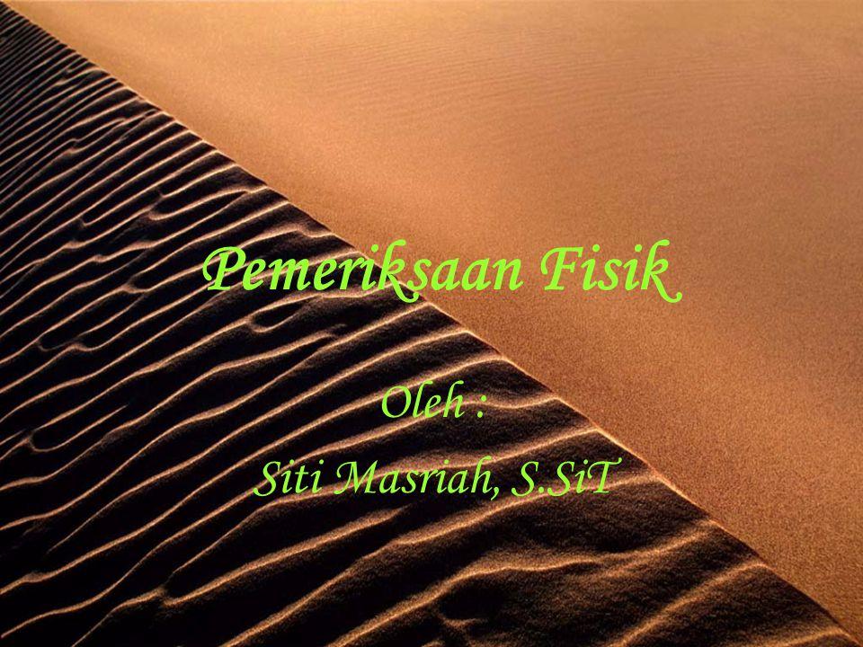 Pemeriksaan Fisik Oleh : Siti Masriah, S.SiT