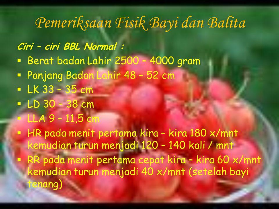 Pemeriksaan Fisik Bayi dan Balita Ciri – ciri BBL Normal :  Berat badan Lahir 2500 – 4000 gram  Panjang Badan Lahir 48 – 52 cm  LK 33 – 35 cm  LD