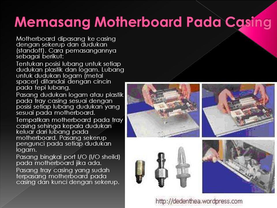 Motherboard dipasang ke casing dengan sekerup dan dudukan (standoff). Cara pemasangannya sebagai berikut: Tentukan posisi lubang untuk setiap dudukan