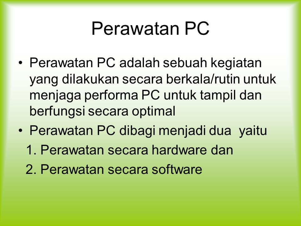 Perawatan PC Perawatan PC adalah sebuah kegiatan yang dilakukan secara berkala/rutin untuk menjaga performa PC untuk tampil dan berfungsi secara optimal Perawatan PC dibagi menjadi dua yaitu 1.