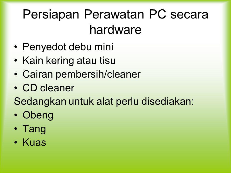 Persiapan Perawatan PC secara hardware Penyedot debu mini Kain kering atau tisu Cairan pembersih/cleaner CD cleaner Sedangkan untuk alat perlu disediakan: Obeng Tang Kuas