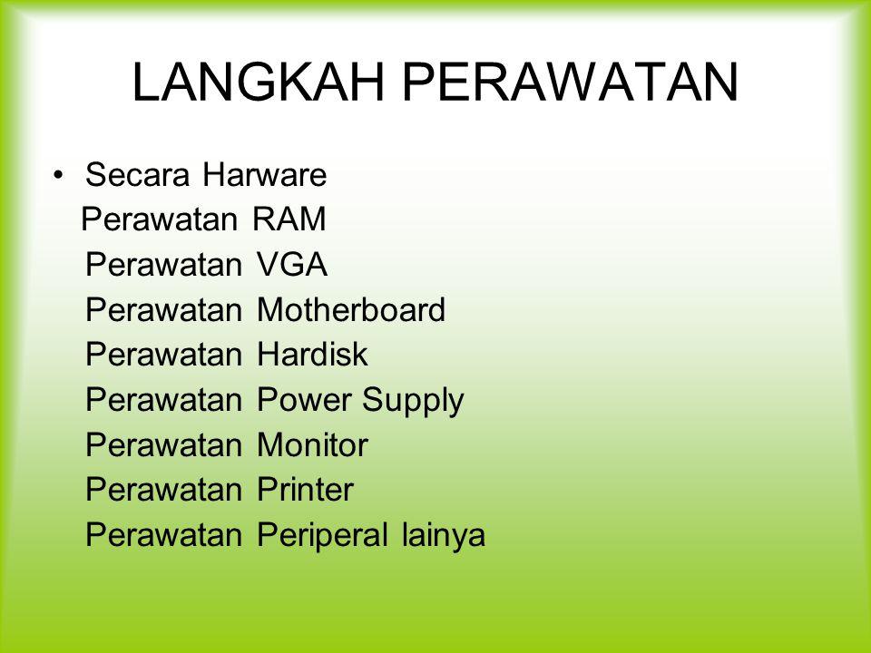 LANGKAH PERAWATAN Secara Harware Perawatan RAM Perawatan VGA Perawatan Motherboard Perawatan Hardisk Perawatan Power Supply Perawatan Monitor Perawata