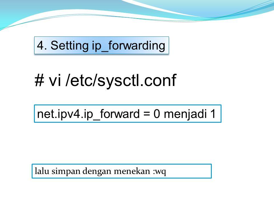 net.ipv4.ip_forward = 0 menjadi 1 4. Setting ip_forwarding # vi /etc/sysctl.conf lalu simpan dengan menekan :wq