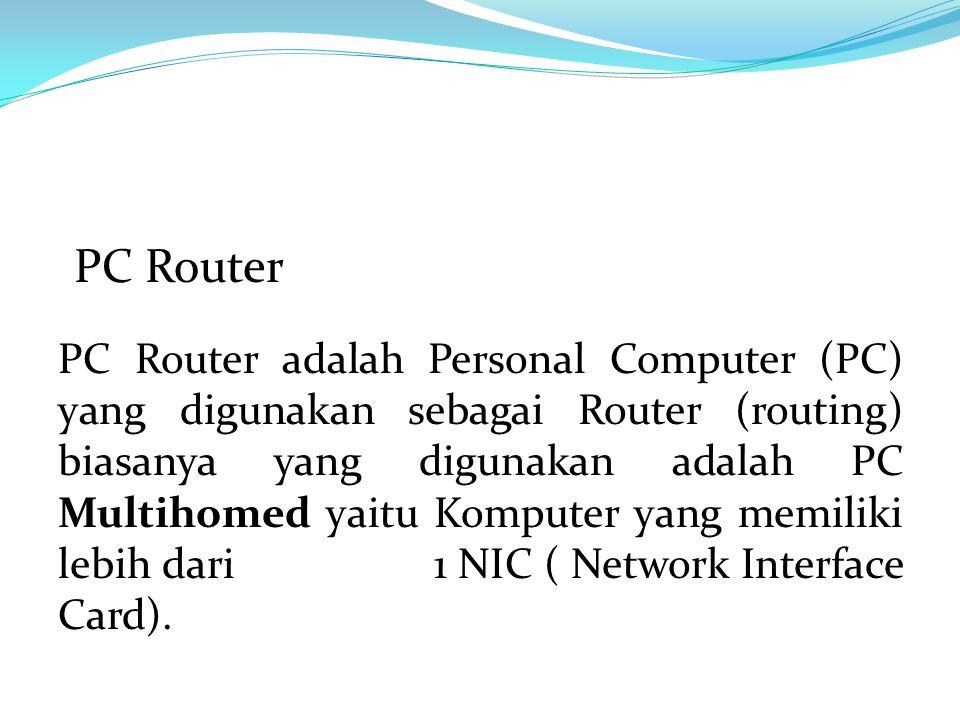 PC Router adalah Personal Computer (PC) yang digunakan sebagai Router (routing) biasanya yang digunakan adalah PC Multihomed yaitu Komputer yang memiliki lebih dari 1 NIC ( Network Interface Card).