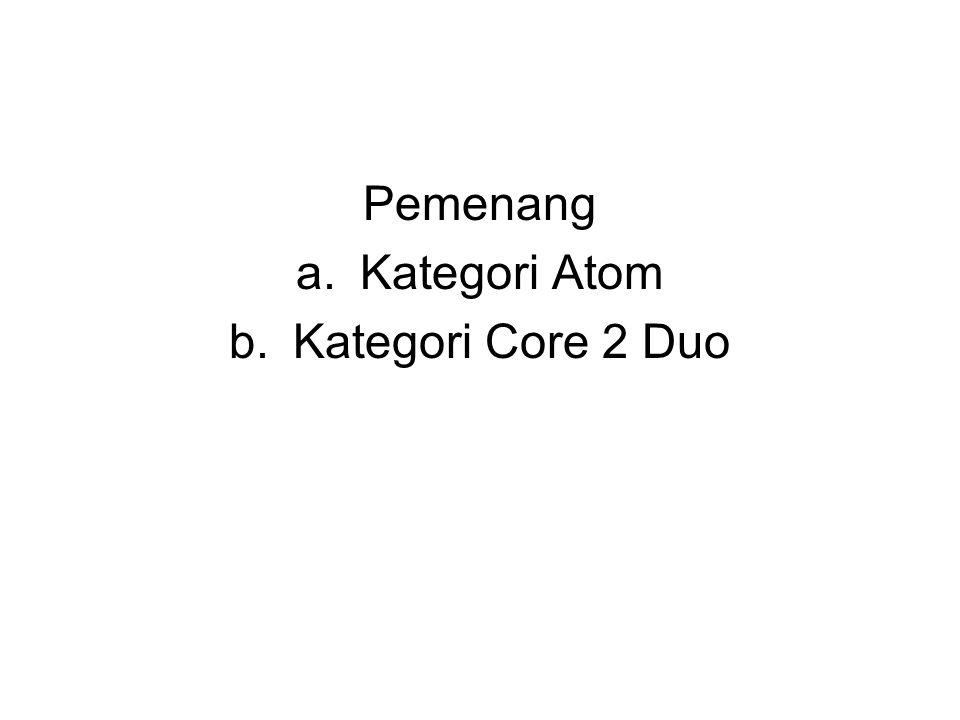 Pemenang a.Kategori Atom b.Kategori Core 2 Duo