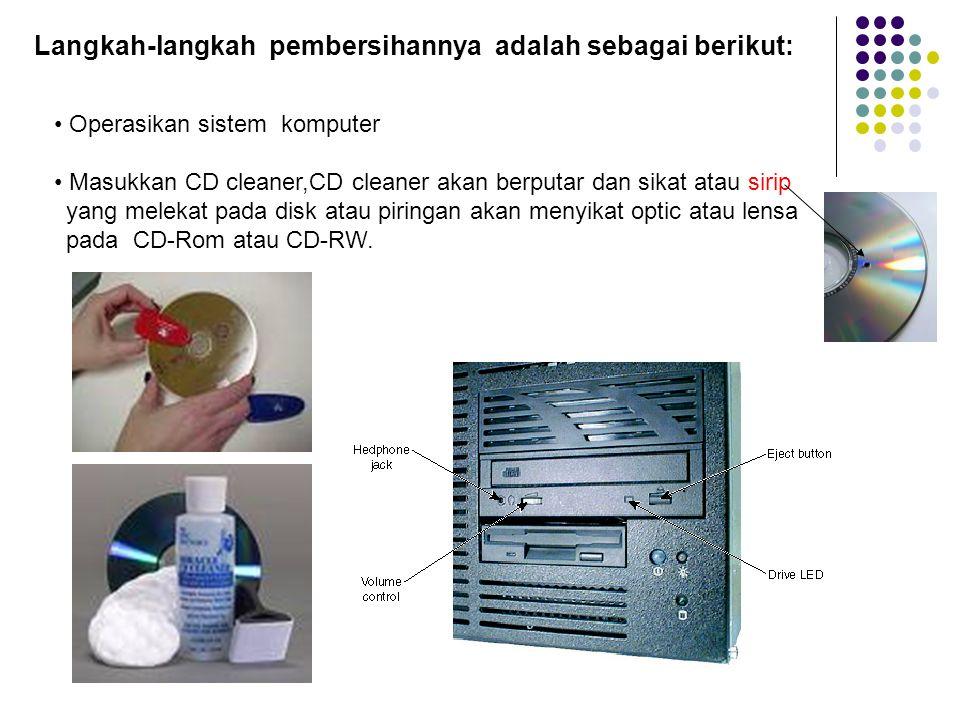 Langkah-langkah pembersihannya adalah sebagai berikut: Operasikan sistem komputer Masukkan CD cleaner,CD cleaner akan berputar dan sikat atau sirip yang melekat pada disk atau piringan akan menyikat optic atau lensa pada CD-Rom atau CD-RW.